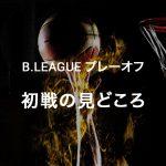 Bリーグ プレーオフ初戦の展望:バスケをもっと楽しく観る豆知識5